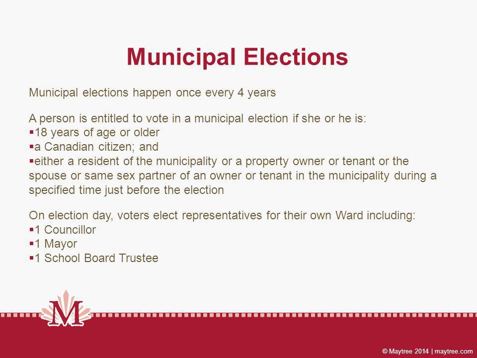 © Maytree 2014 | maytree.com Municipal Elections Municipal elections happen once every 4 years A person is entitled to vote in a municipal election if she or he is: 18 years of age or older a Canadian citizen; and either a resident of the municipality or a property owner or tenant or the spouse or same sex partner of an owner or tenant in the municipality during a specified time just before the election On election day, voters elect representatives for their own Ward including: 1 Councillor 1 Mayor 1 School Board Trustee