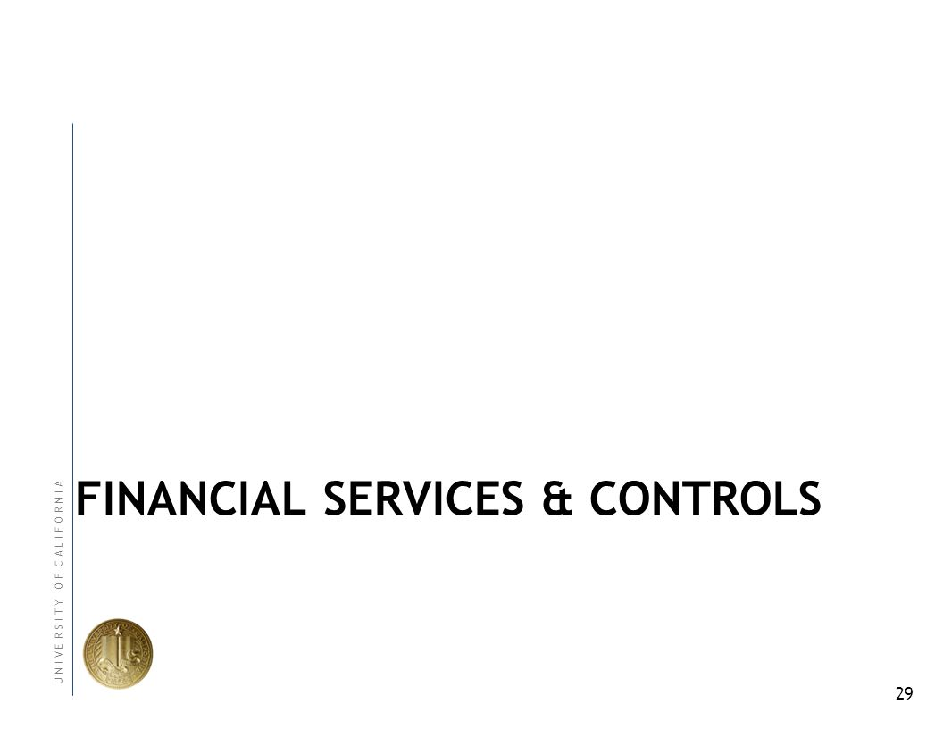 29 U N I V E R S I T Y O F C A L I F O R N I A FINANCIAL SERVICES & CONTROLS