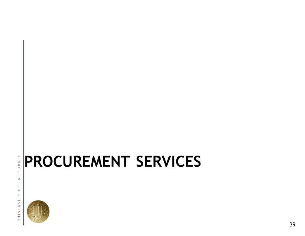 39 U N I V E R S I T Y O F C A L I F O R N I A PROCUREMENT SERVICES