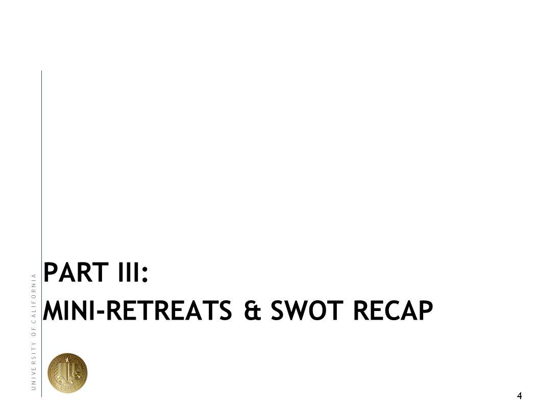 4 U N I V E R S I T Y O F C A L I F O R N I A PART III: MINI-RETREATS & SWOT RECAP