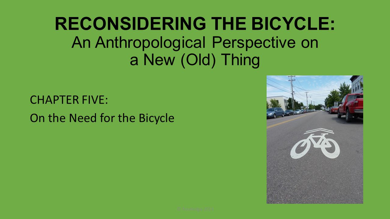 RECONSIDERING THE BICYCLE: An Anthropological Perspective on a New (Old) Thing CHAPTER FIVE: On the Need for the Bicycle © Routledge 2013