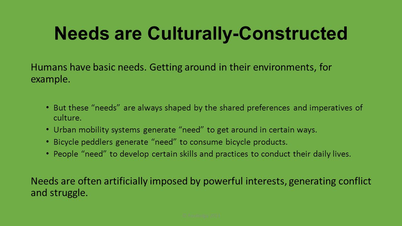 Needs are Culturally-Constructed Humans have basic needs.