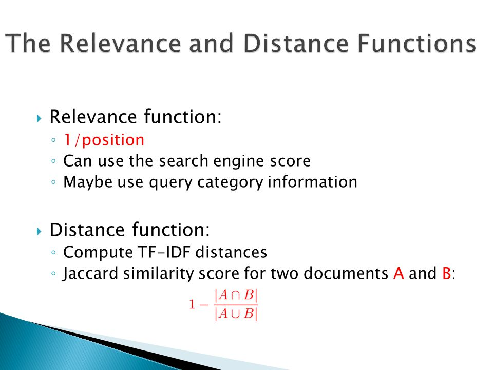 Relevance function: 1/position Can use the search engine score Maybe use query category information Distance function: Compute TF-IDF distances Jaccard similarity score for two documents A and B: