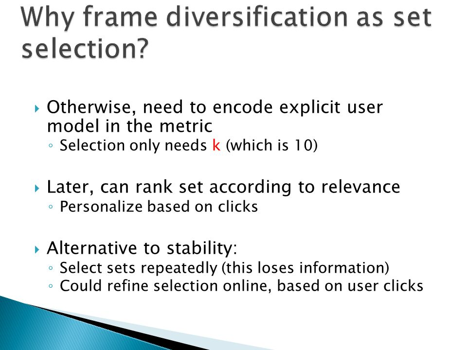 Otherwise, need to encode explicit user model in the metric Selection only needs k (which is 10) Later, can rank set according to relevance Personalize based on clicks Alternative to stability: Select sets repeatedly (this loses information) Could refine selection online, based on user clicks