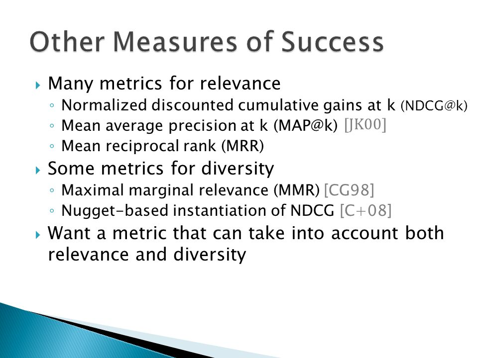 Many metrics for relevance Normalized discounted cumulative gains at k (NDCG@k) Mean average precision at k (MAP@k) Mean reciprocal rank (MRR) Some metrics for diversity Maximal marginal relevance (MMR) [CG98] Nugget-based instantiation of NDCG [C+08] Want a metric that can take into account both relevance and diversity [JK00]