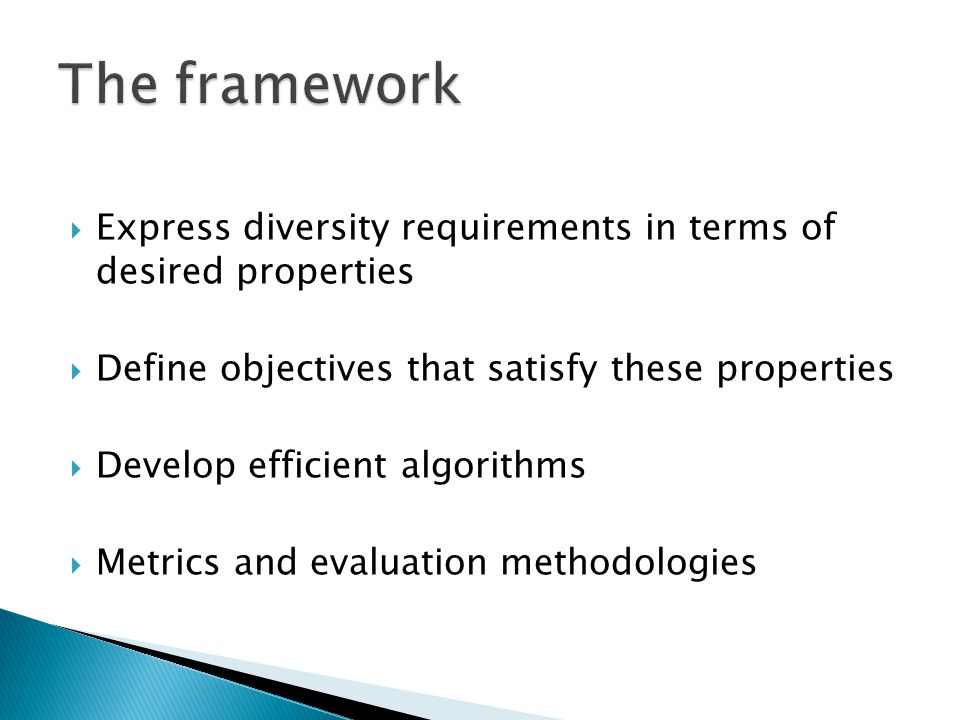 Express diversity requirements in terms of desired properties Define objectives that satisfy these properties Develop efficient algorithms Metrics and evaluation methodologies