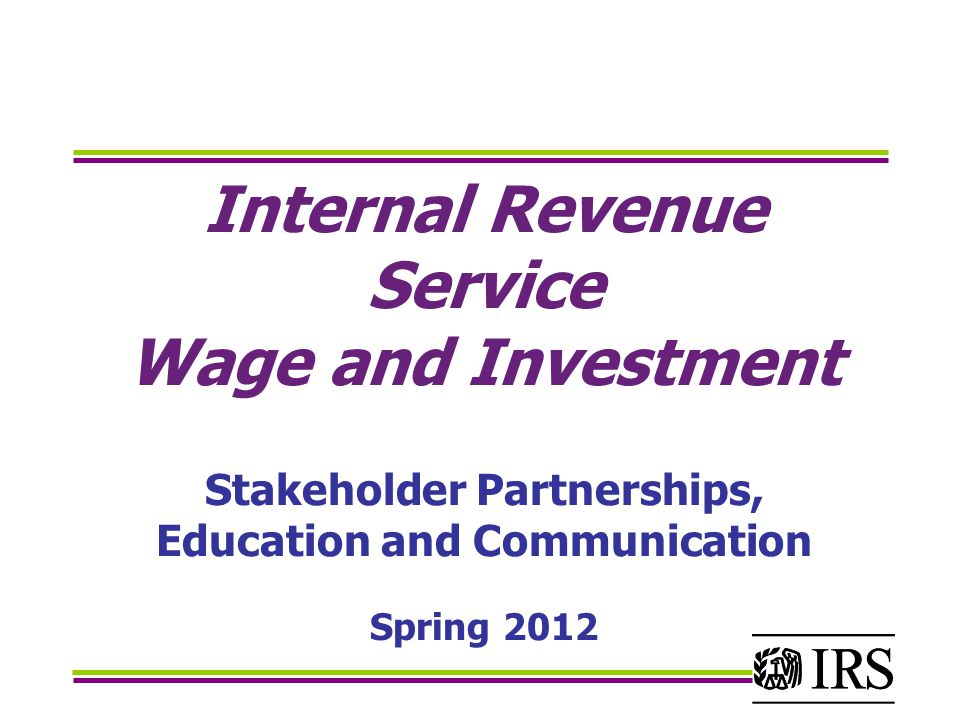 Internal Revenue Service Wage and Investment Stakeholder Partnerships, Education and Communication Spring 2012