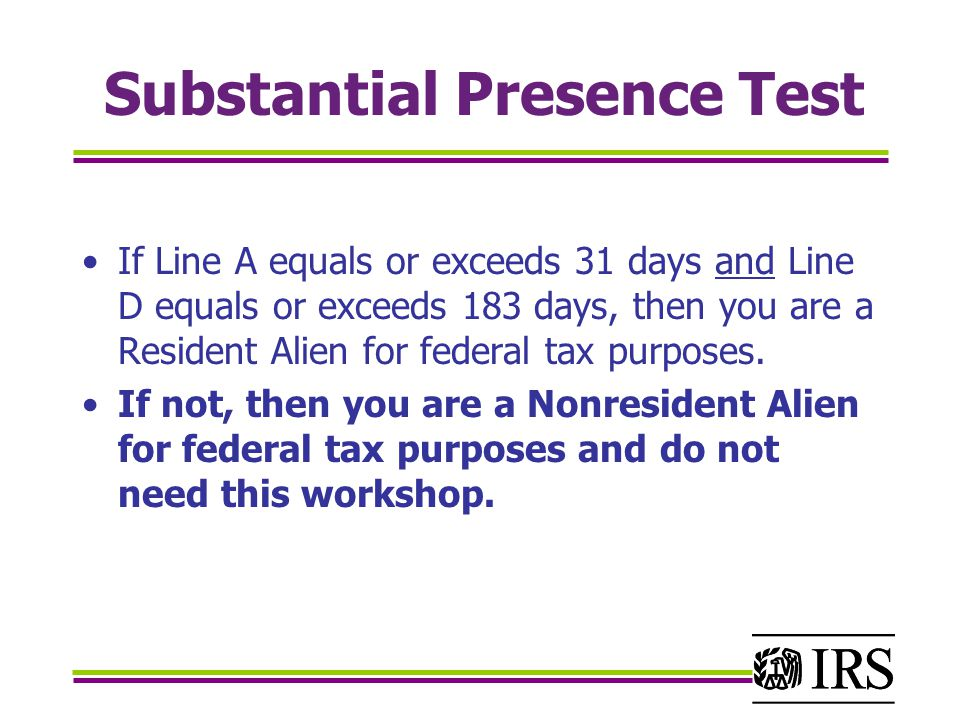 Substantial Presence Test If Line A equals or exceeds 31 days and Line D equals or exceeds 183 days, then you are a Resident Alien for federal tax purposes.