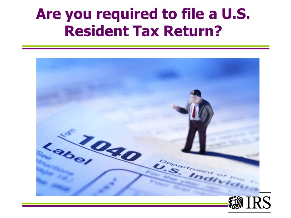 Are you required to file a U.S. Resident Tax Return