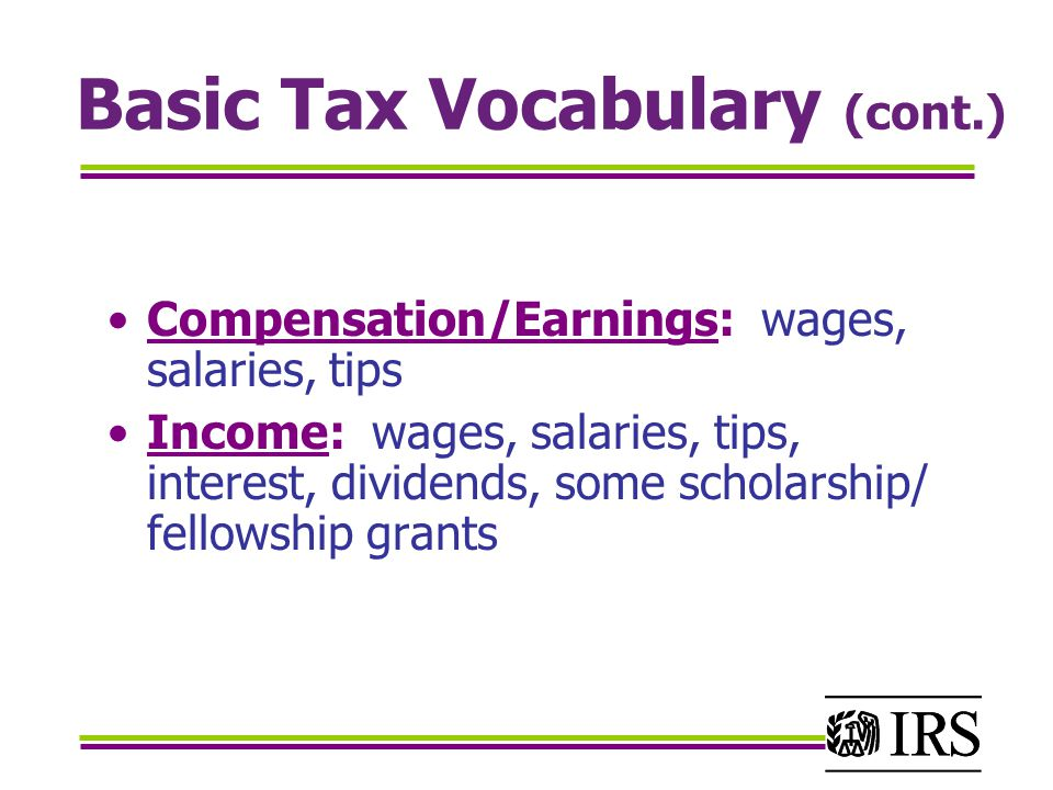 Basic Tax Vocabulary (cont.) Compensation/Earnings: wages, salaries, tips Income: wages, salaries, tips, interest, dividends, some scholarship/ fellowship grants
