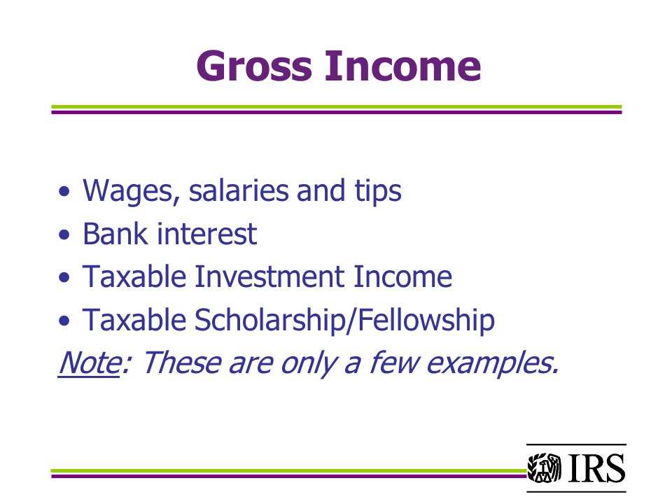 Gross Income Wages, salaries and tips Bank interest Taxable Investment Income Taxable Scholarship/Fellowship Note: These are only a few examples.