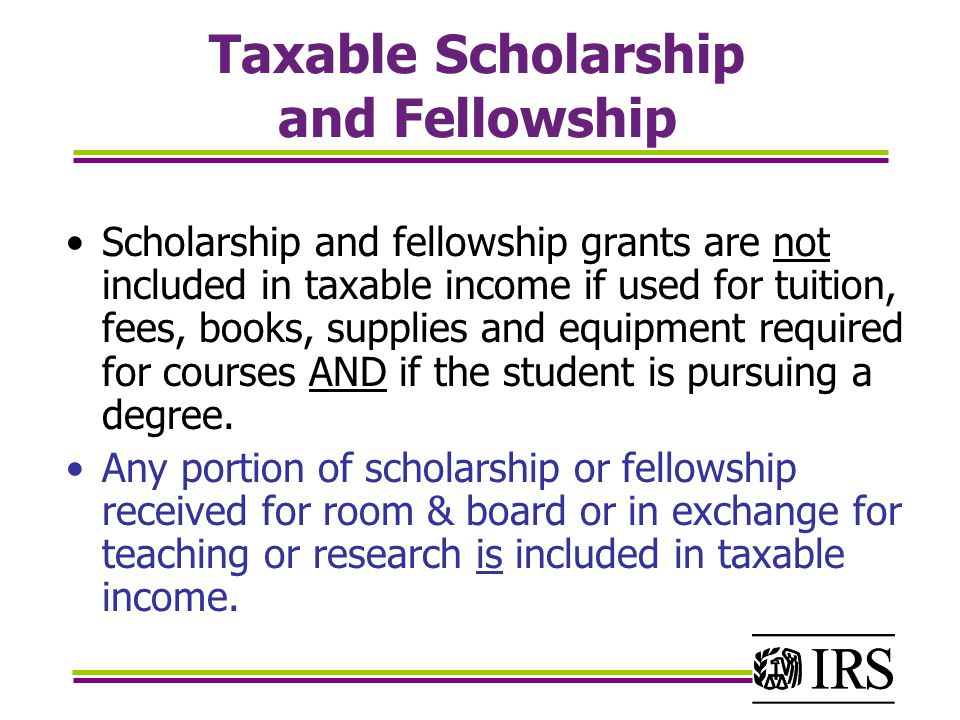 Taxable Scholarship and Fellowship Scholarship and fellowship grants are not included in taxable income if used for tuition, fees, books, supplies and equipment required for courses AND if the student is pursuing a degree.