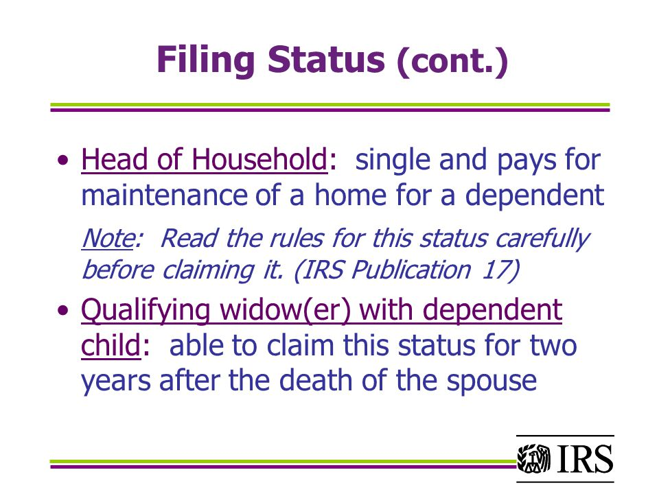 Filing Status (cont.) Head of Household: single and pays for maintenance of a home for a dependent Note: Read the rules for this status carefully before claiming it.