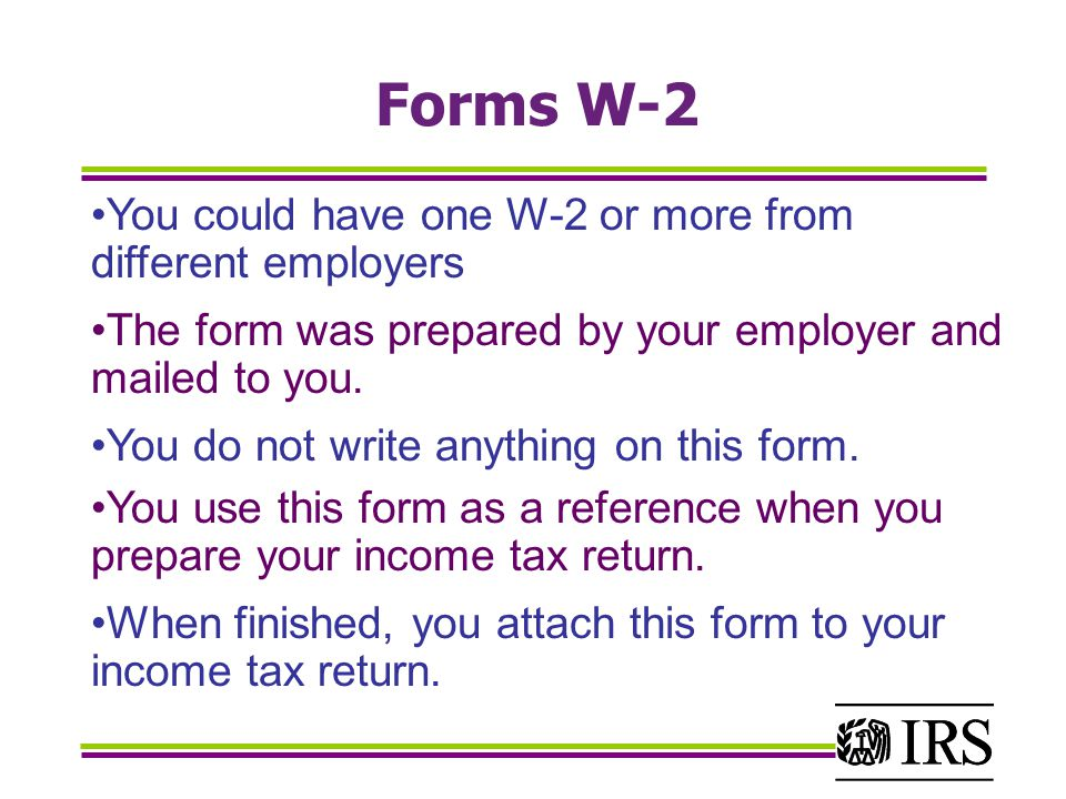 Forms W-2 You could have one W-2 or more from different employers The form was prepared by your employer and mailed to you.