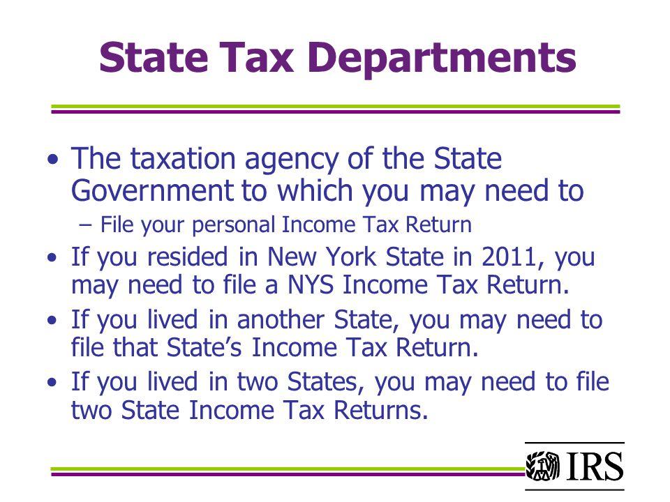 State Tax Departments The taxation agency of the State Government to which you may need to –File your personal Income Tax Return If you resided in New York State in 2011, you may need to file a NYS Income Tax Return.