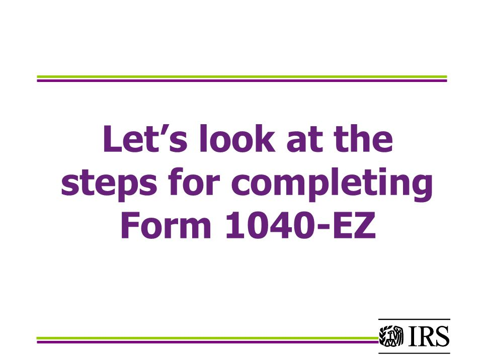 Lets look at the steps for completing Form 1040-EZ