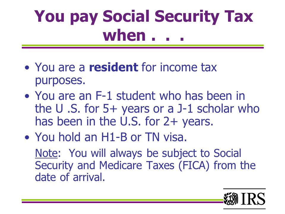 You pay Social Security Tax when... You are a resident for income tax purposes.