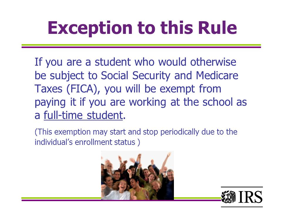 Exception to this Rule If you are a student who would otherwise be subject to Social Security and Medicare Taxes (FICA), you will be exempt from paying it if you are working at the school as a full-time student.