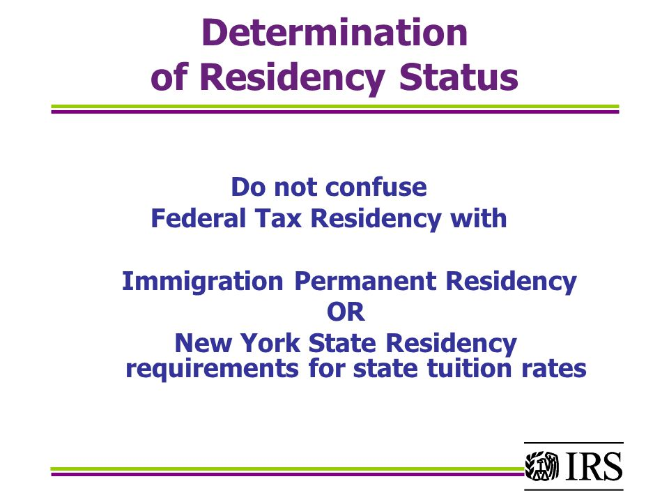 Determination of Residency Status Do not confuse Federal Tax Residency with Immigration Permanent Residency OR New York State Residency requirements for state tuition rates