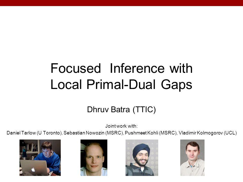 Overview Discrete Labelling Problems in Computer Vision Focused Inference Local Primal-Dual Gap –[Batra, Nowozin, Kohli AISTATS 11] –[Batra, Kohli CVPR 11] –[Tarlow, Batra, Kohli, Kolmogorov ICML 11] (C) Dhruv Batra2
