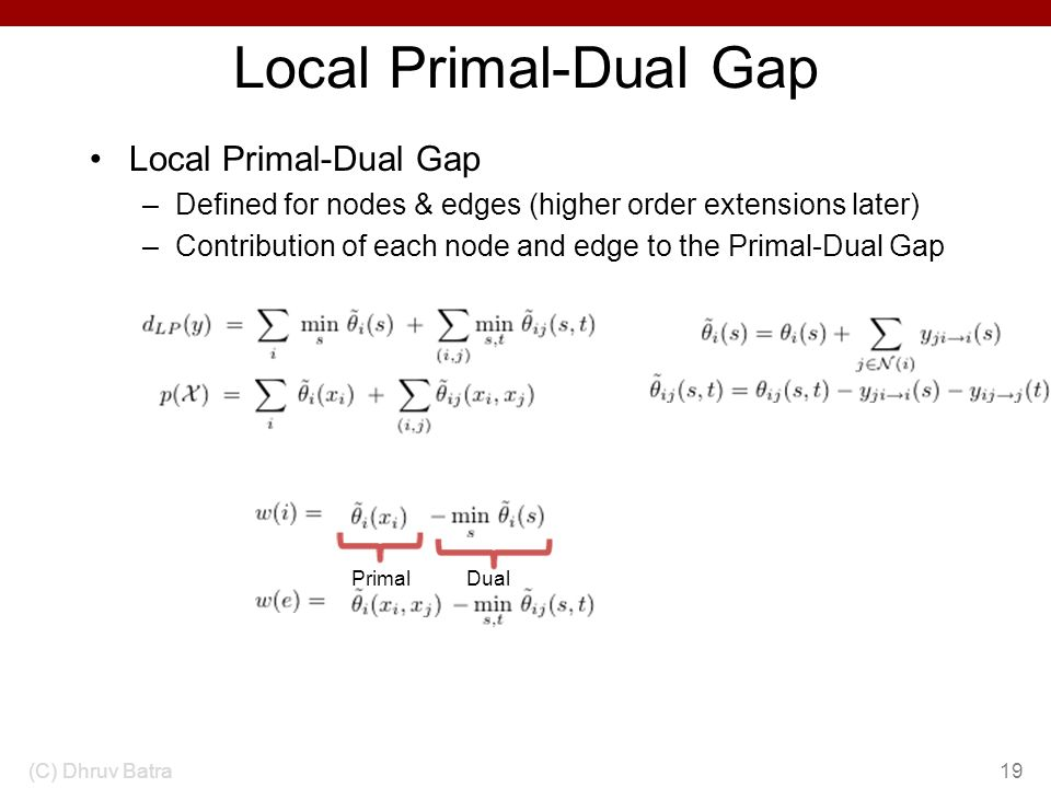Local Primal-Dual Gap –Defined for nodes & edges (higher order extensions later) –Contribution of each node and edge to the Primal-Dual Gap (C) Dhruv