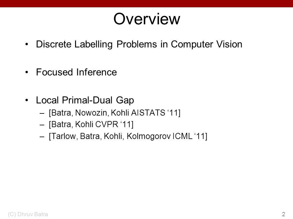 Overview Discrete Labelling Problems in Computer Vision Focused Inference Local Primal-Dual Gap –[Batra, Nowozin, Kohli AISTATS 11] –[Batra, Kohli CVP