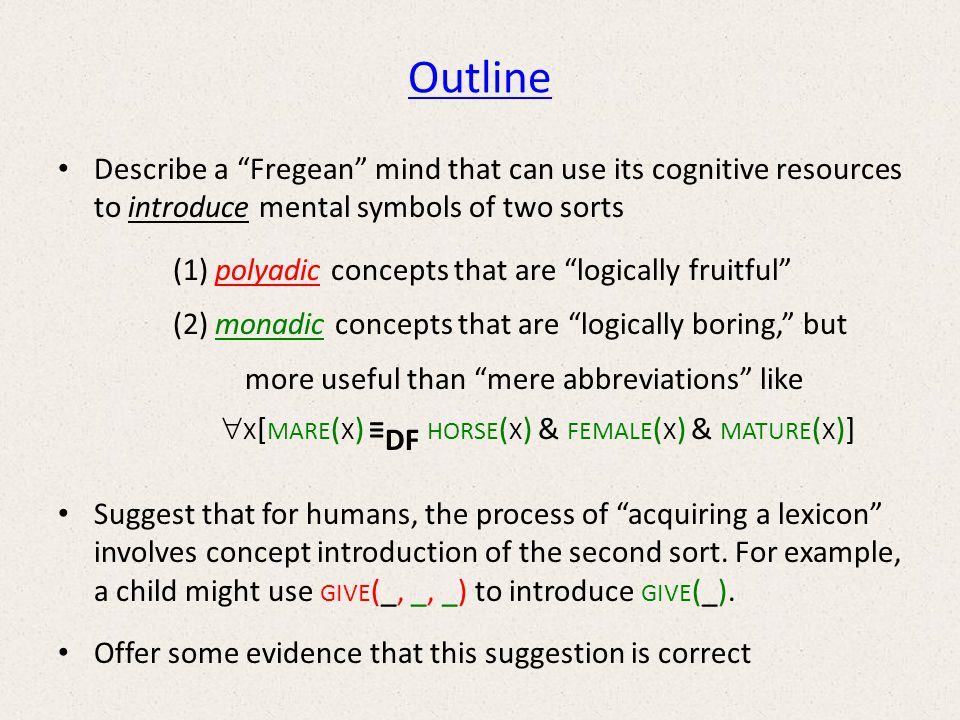 Outline Describe a Fregean mind that can use its cognitive resources to introduce mental symbols of two sorts (1) polyadic concepts that are logically fruitful (2) monadic concepts that are logically boring, but more useful than mere abbreviations like X [ MARE ( X ) DF HORSE ( X ) & FEMALE ( X ) & MATURE ( X )] Suggest that for humans, the process of acquiring a lexicon involves concept introduction of the second sort.