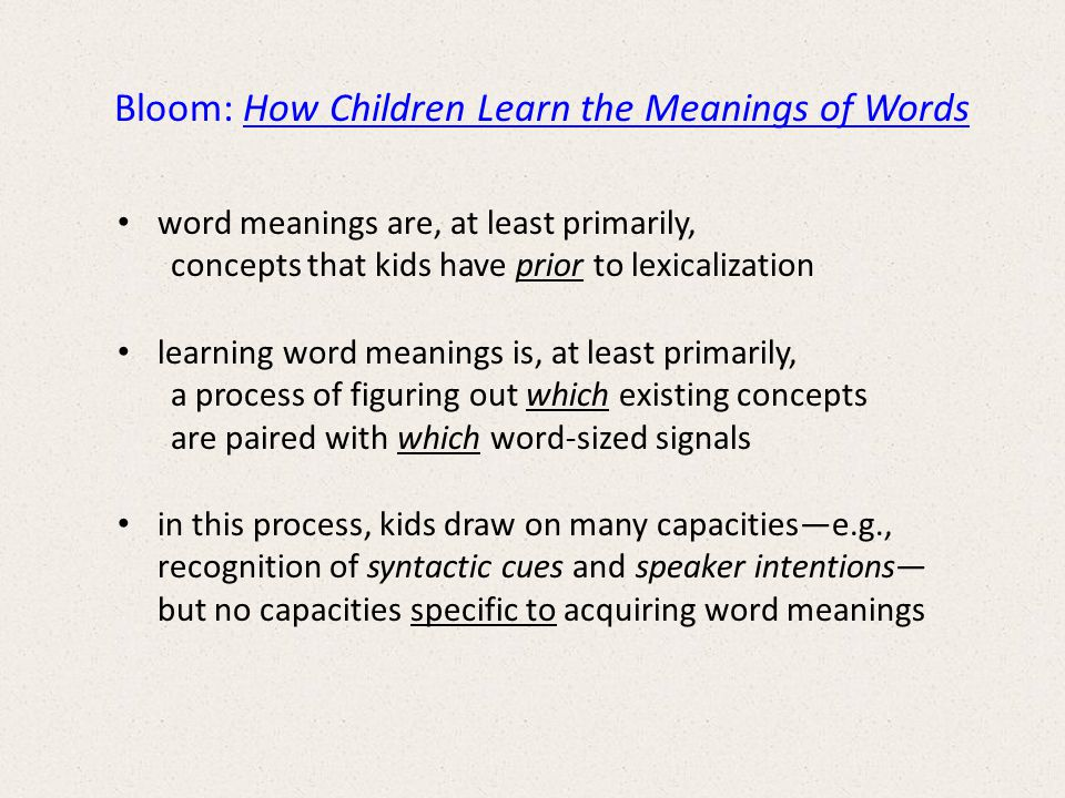 Bloom: How Children Learn the Meanings of Words word meanings are, at least primarily, concepts that kids have prior to lexicalization learning word meanings is, at least primarily, a process of figuring out which existing concepts are paired with which word-sized signals in this process, kids draw on many capacitiese.g., recognition of syntactic cues and speaker intentions but no capacities specific to acquiring word meanings