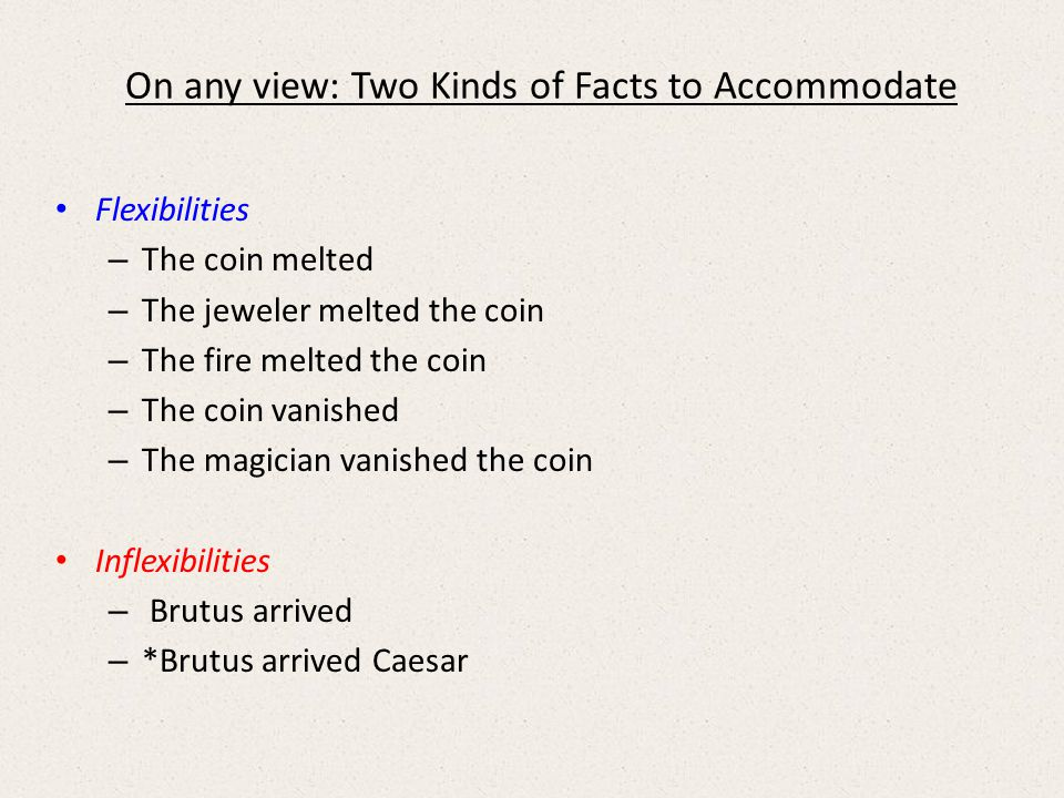On any view: Two Kinds of Facts to Accommodate Flexibilities – The coin melted – The jeweler melted the coin – The fire melted the coin – The coin vanished – The magician vanished the coin Inflexibilities – Brutus arrived – *Brutus arrived Caesar