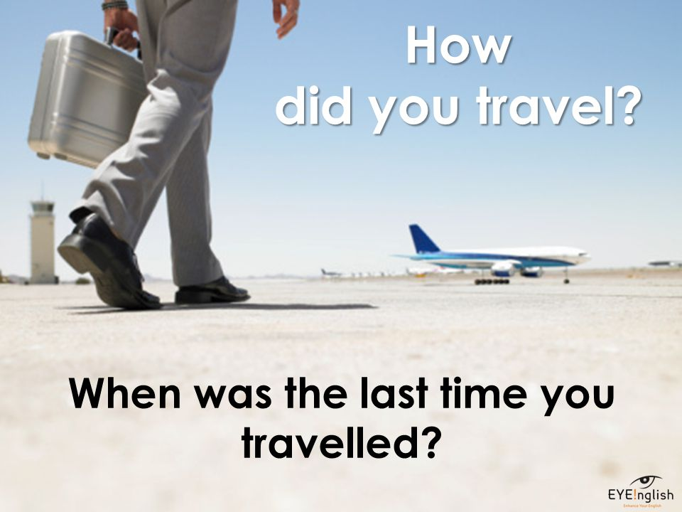 How did you travel? When was the last time you travelled?