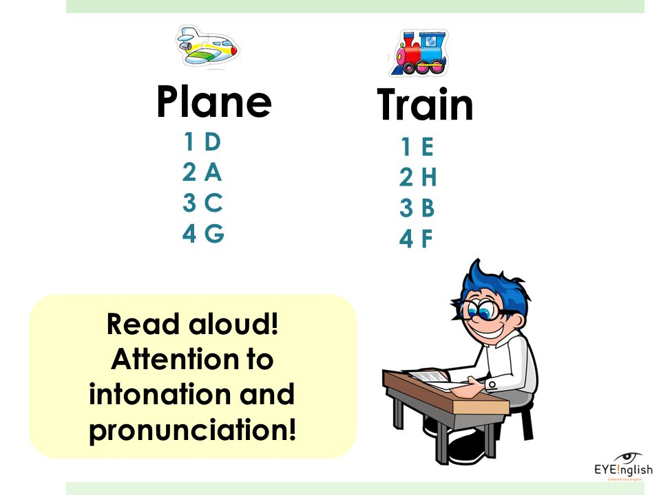 Plane Train 1 D 2 A 3 C 4 G 1 E 2 H 3 B 4 F Read aloud! Attention to intonation and pronunciation!