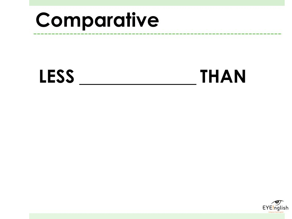 LESS _____________ THAN Comparative