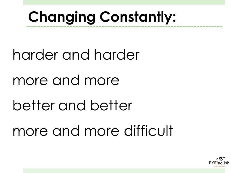 harder and harder more and more better and better more and more difficult Changing Constantly: