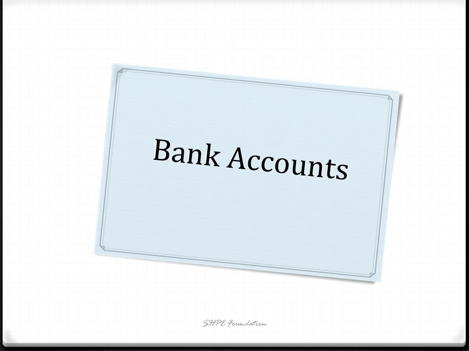 Type of Bank Accounts There are many types of bank accounts: Saving Accounts Free Checking Interest Bearing Checking Certificate of Deposits (CDs) Money Market Deposit Accounts (MMDAs) SHPE Foundation