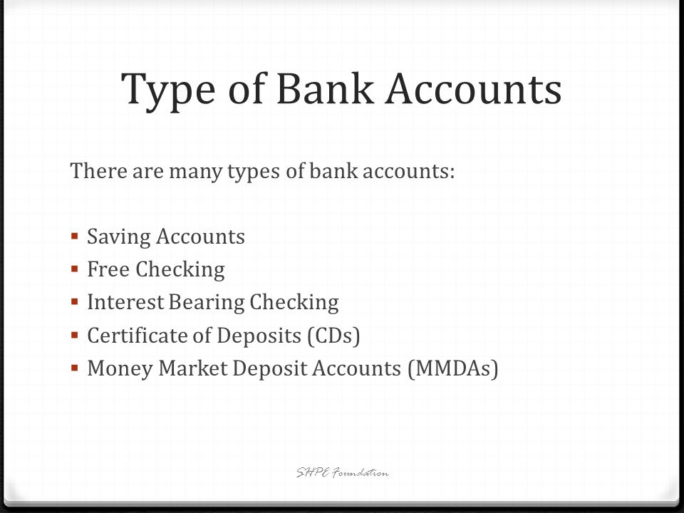 Saving Accounts Money in this account is not for daily usage Limited free transfer/transaction Interest rate: earn a modest percentage Cannot write checks for this account Better than a piggy bank SHPE Foundation