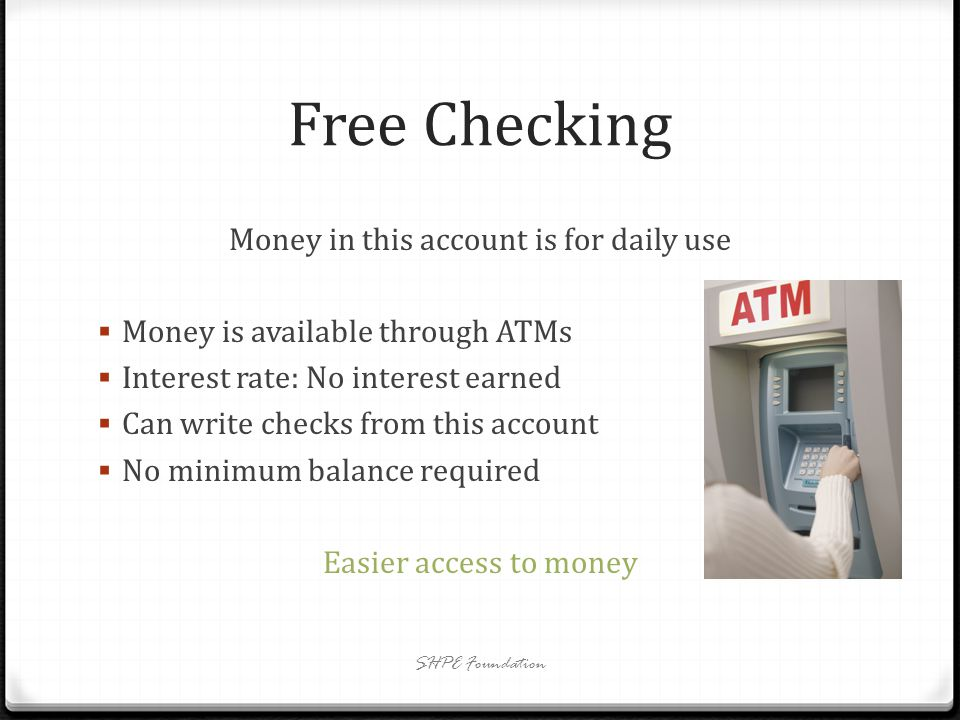 Interest Bearing Checking Money in this account can be for daily use Interest rate: earned interest varies on the balance Can write checks from this account Balance required: varies from bank to bank Other fees and requirements can apply Look for any possible hidden fees in this account SHPE Foundation