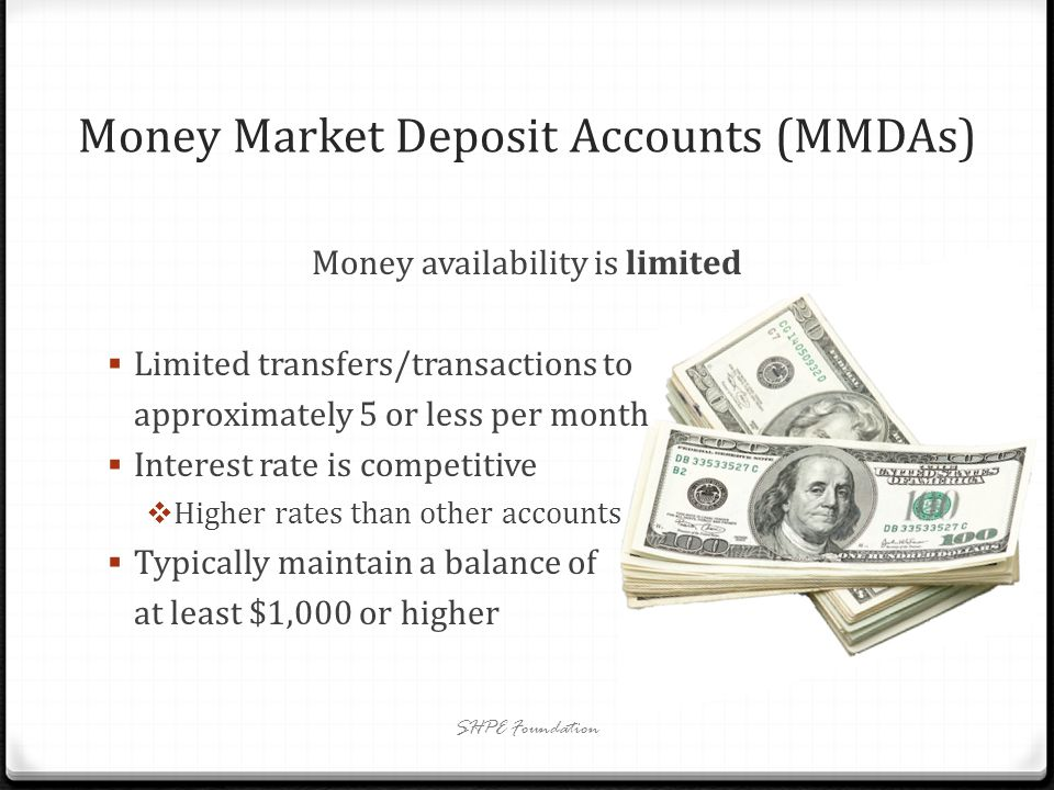 Money Market Deposit Accounts (MMDAs) Money availability is limited Limited transfers/transactions to approximately 5 or less per month Interest rate is competitive Higher rates than other accounts Typically maintain a balance of at least $1,000 or higher SHPE Foundation