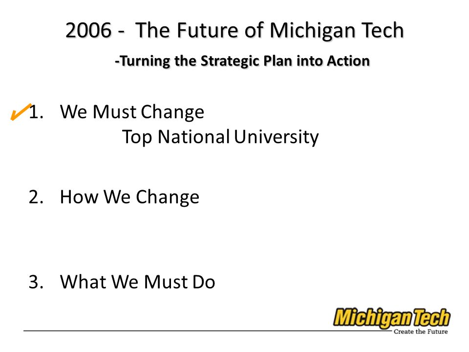 1.We Must Change Top National University 2.How We Change 3.What We Must Do 2006 - The Future of Michigan Tech -Turning the Strategic Plan into Action