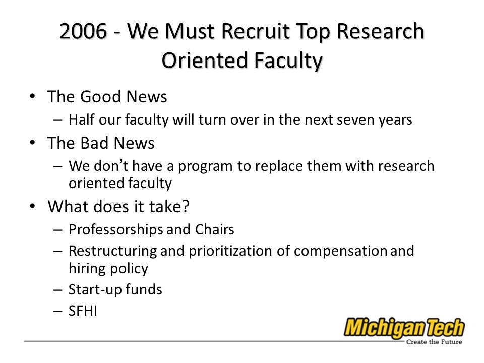 2006 - We Must Recruit Top Research Oriented Faculty The Good News – Half our faculty will turn over in the next seven years The Bad News – We dont have a program to replace them with research oriented faculty What does it take.