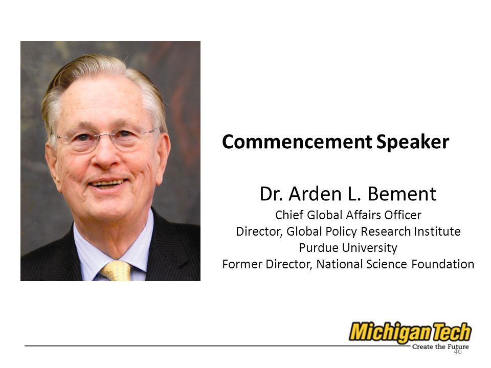 Commencement Speaker Dr. Arden L. Bement Chief Global Affairs Officer Director, Global Policy Research Institute Purdue University Former Director, Na