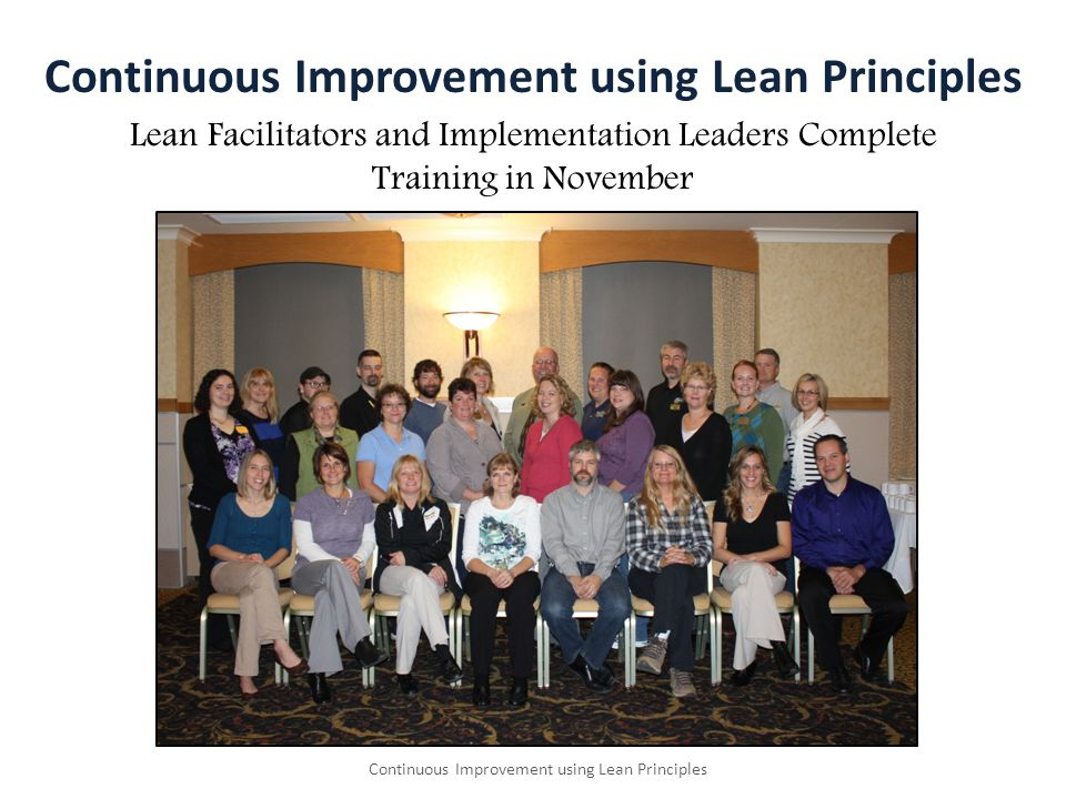 Continuous Improvement using Lean Principles Lean Facilitators and Implementation Leaders Complete Training in November Continuous Improvement using Lean Principles