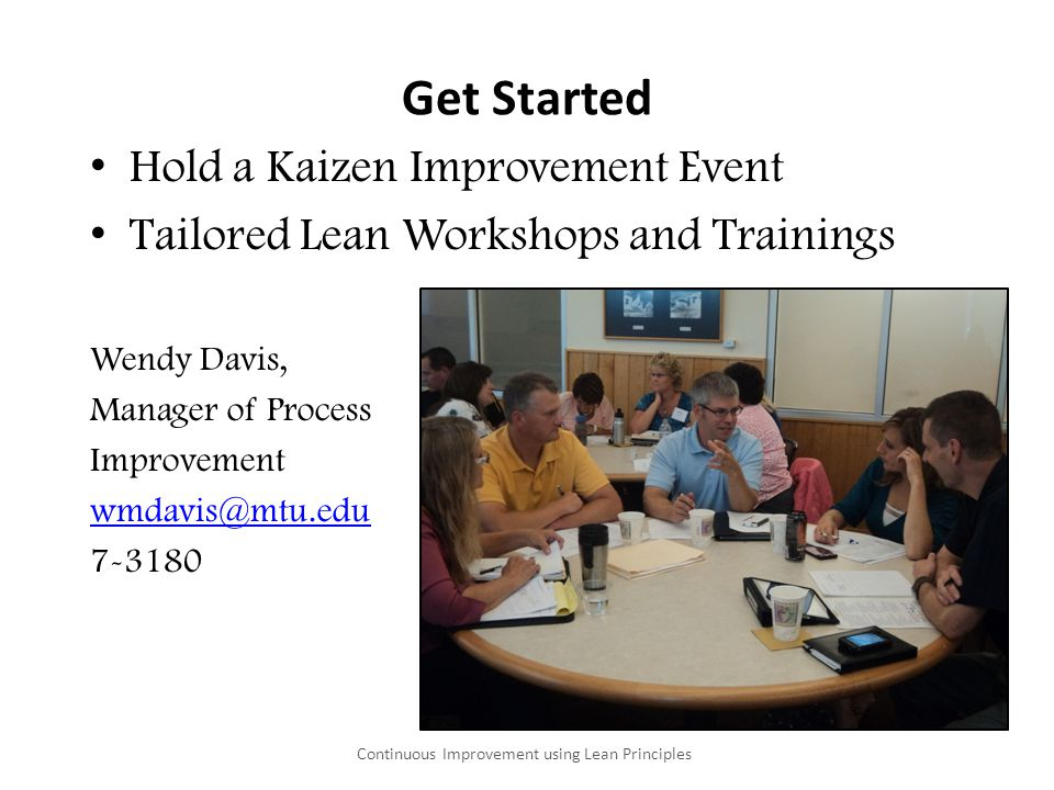 Get Started Hold a Kaizen Improvement Event Tailored Lean Workshops and Trainings Wendy Davis, Manager of Process Improvement wmdavis@mtu.edu 7-3180 C