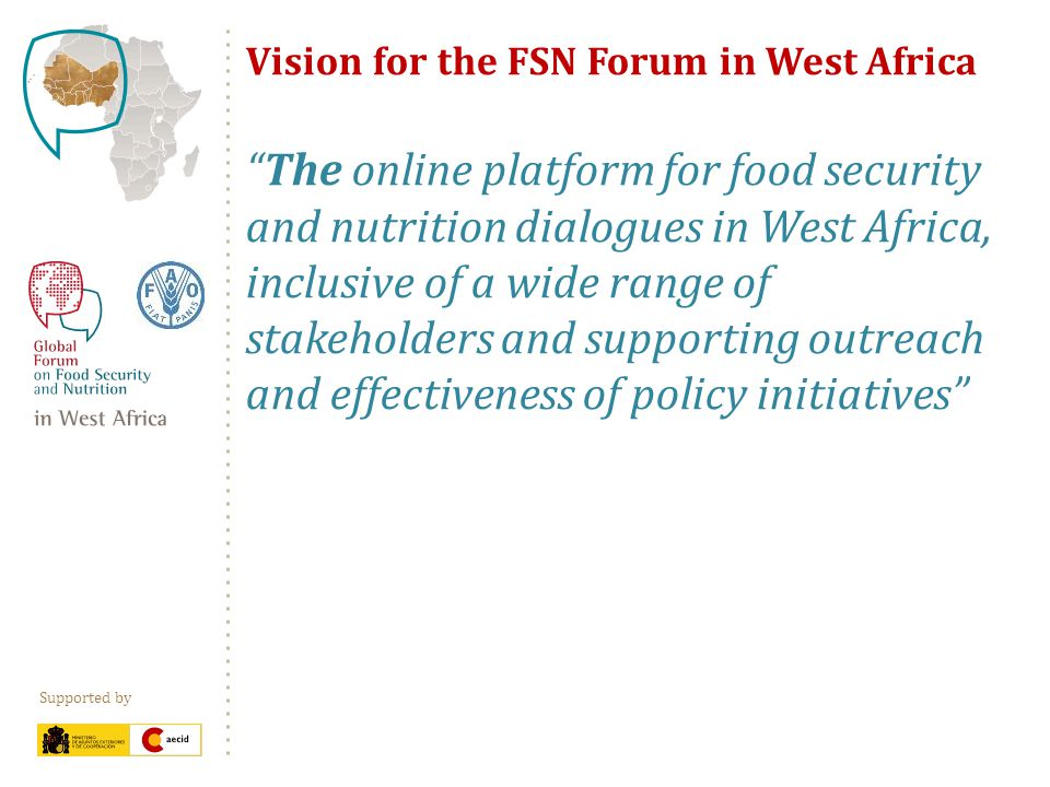 Supported by Vision for the FSN Forum in West Africa The online platform for food security and nutrition dialogues in West Africa, inclusive of a wide range of stakeholders and supporting outreach and effectiveness of policy initiatives