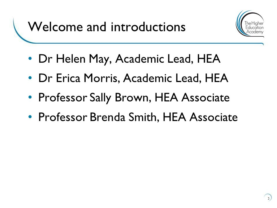 Dr Helen May, Academic Lead, HEA Dr Erica Morris, Academic Lead, HEA Professor Sally Brown, HEA Associate Professor Brenda Smith, HEA Associate 3 Welc