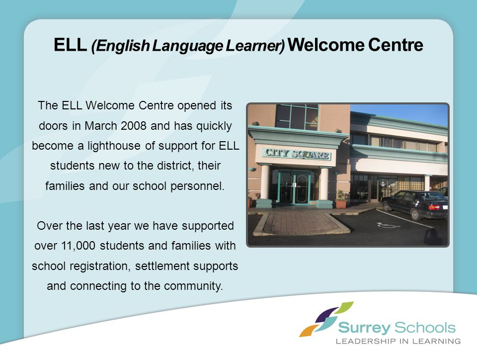 The ELL Welcome Centre opened its doors in March 2008 and has quickly become a lighthouse of support for ELL students new to the district, their famil