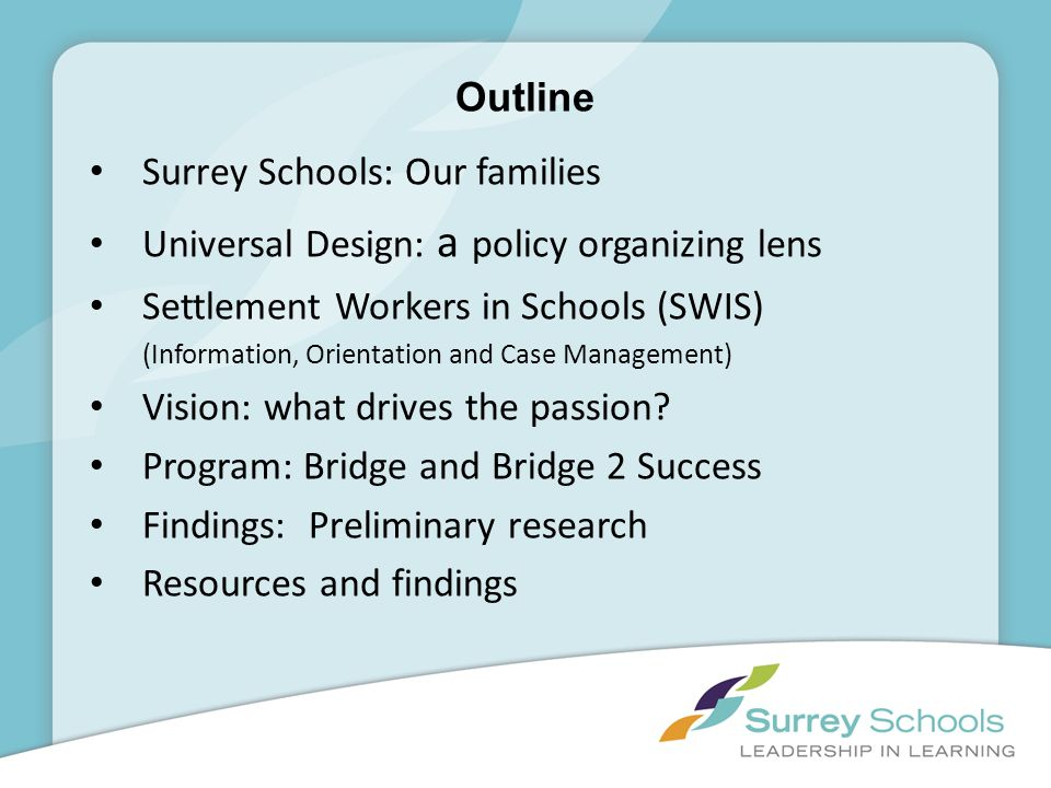 Outline Surrey Schools: Our families Universal Design: a policy organizing lens Settlement Workers in Schools (SWIS) (Information, Orientation and Cas