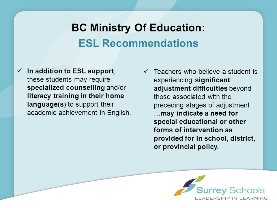 In addition to ESL support, these students may require specialized counselling and/or literacy training in their home language(s) to support their aca
