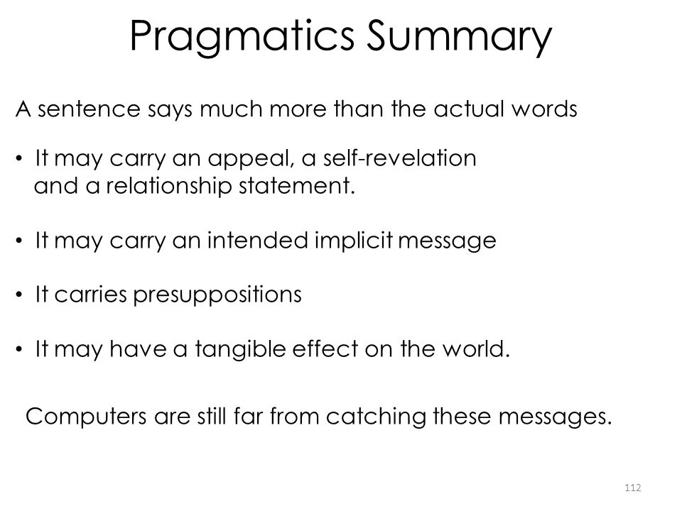 Pragmatics Summary A sentence says much more than the actual words 112 It may carry an appeal, a self-revelation and a relationship statement. It may