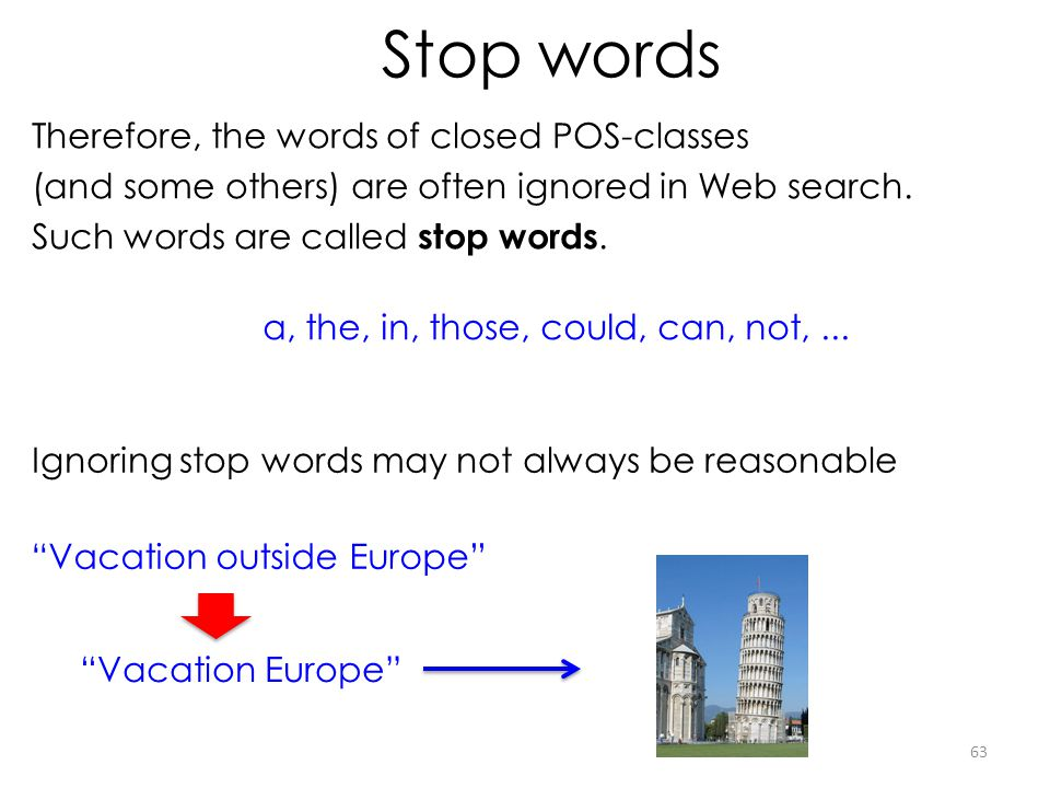 Stop words Therefore, the words of closed POS-classes (and some others) are often ignored in Web search. Such words are called stop words. a, the, in,
