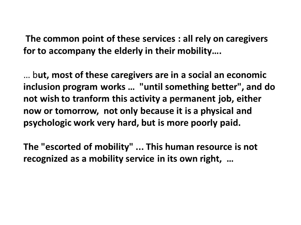 The common point of these services : all rely on caregivers for to accompany the elderly in their mobility…. … but, most of these caregivers are in a